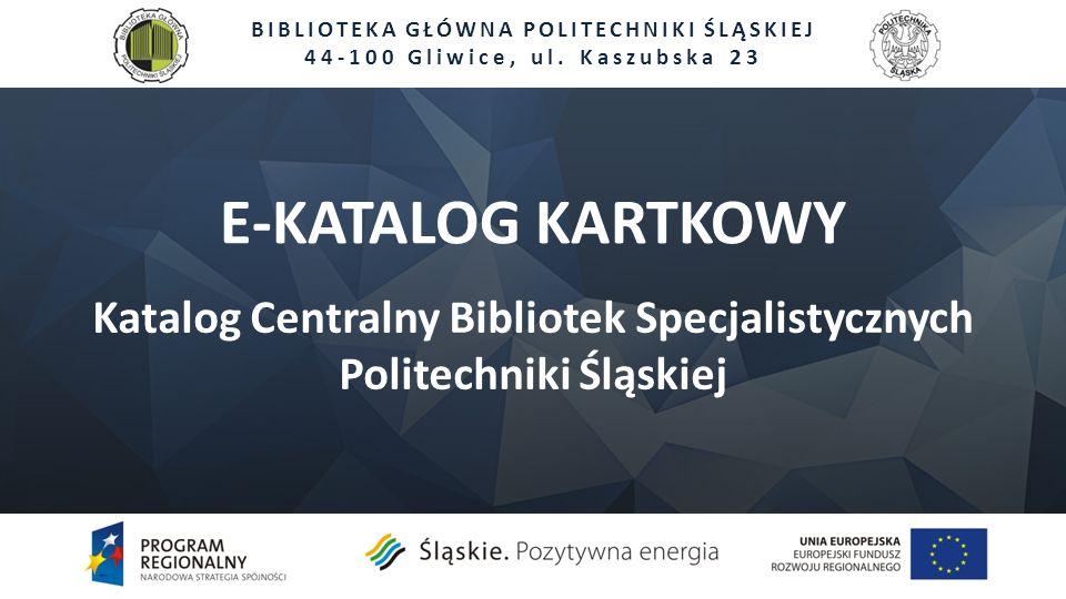 E-KATALOG KARTKOWY Katalog Centralny Bibliotek Specjalistycznych Politechniki Śląskiej BIBLIOTEKA GŁÓWNA POLITECHNIKI ŚLĄSKIEJ 44-100 Gliwice, ul. Kas