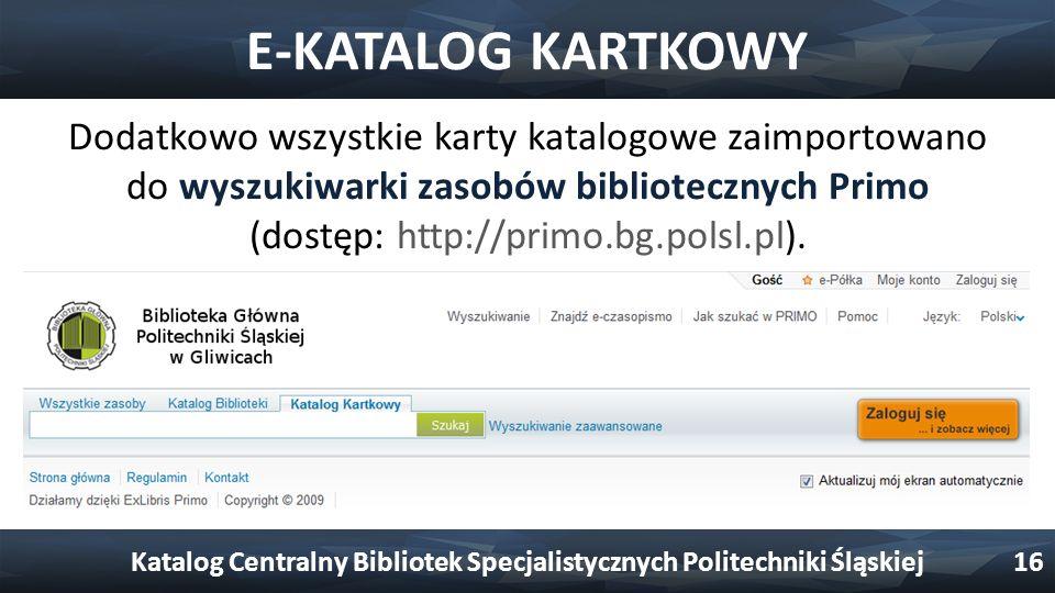 E-KATALOG KARTKOWY Dodatkowo wszystkie karty katalogowe zaimportowano do wyszukiwarki zasobów bibliotecznych Primo (dostęp: http://primo.bg.polsl.pl).