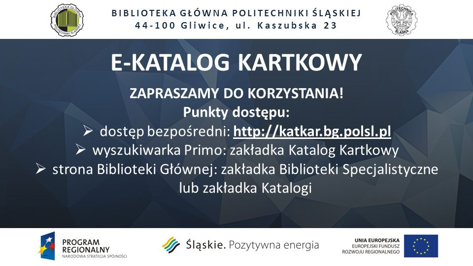 BIBLIOTEKA GŁÓWNA POLITECHNIKI ŚLĄSKIEJ 44-100 Gliwice, ul. Kaszubska 23 ZAPRASZAMY DO KORZYSTANIA! Punkty dostępu:  dostęp bezpośredni: http://katka