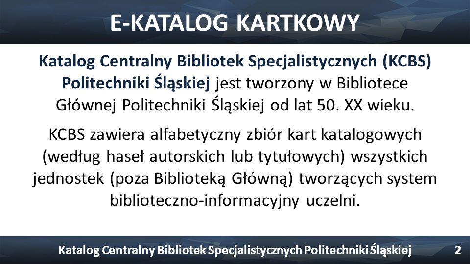 E-KATALOG KARTKOWY Katalog Centralny Bibliotek Specjalistycznych (KCBS) Politechniki Śląskiej jest tworzony w Bibliotece Głównej Politechniki Śląskiej od lat 50.
