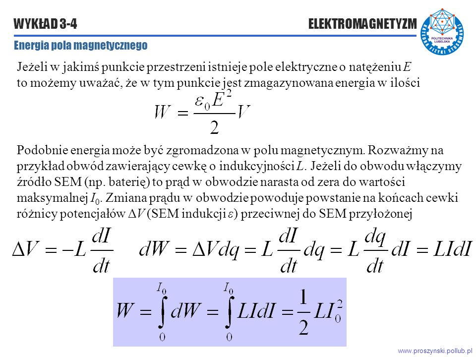 www.proszynski.pollub.pl WYKŁAD 3-4 ELEKTROMAGNETYZM Energia pola magnetycznego Jeżeli w jakimś punkcie przestrzeni istnieje pole elektryczne o natężeniu E to możemy uważać, że w tym punkcie jest zmagazynowana energia w ilości Podobnie energia może być zgromadzona w polu magnetycznym.