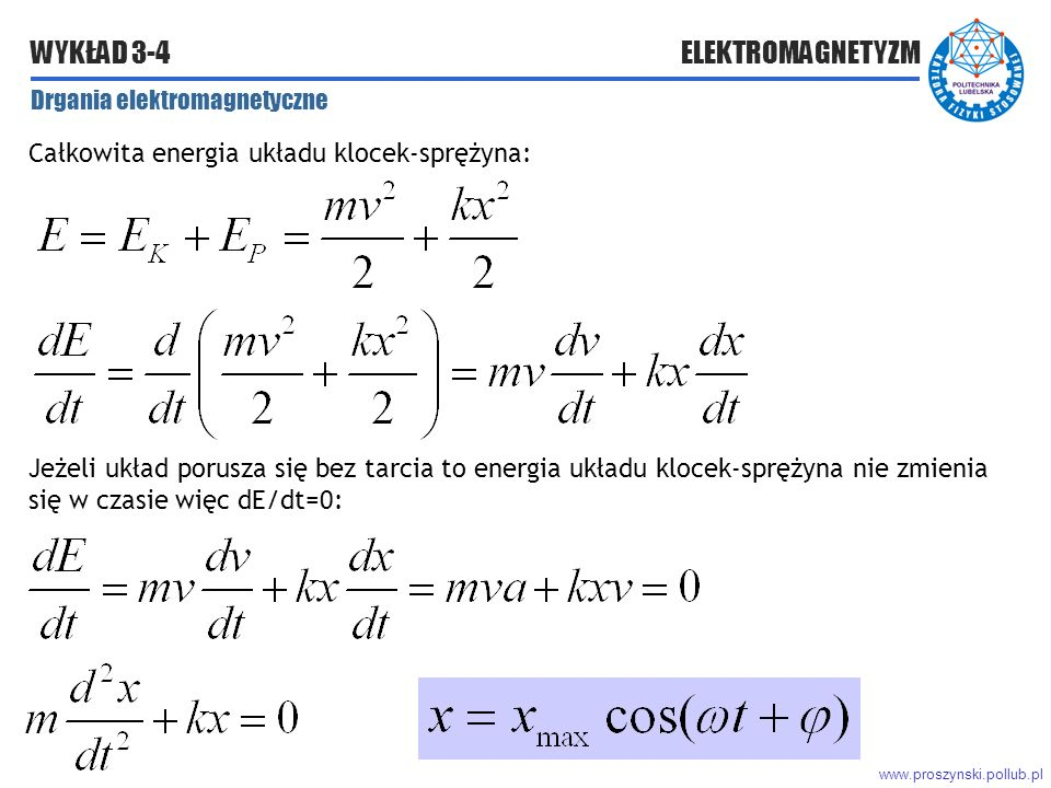 www.proszynski.pollub.pl WYKŁAD 3-4 ELEKTROMAGNETYZM Drgania elektromagnetyczne Całkowita energia układu klocek-sprężyna: Jeżeli układ porusza się bez tarcia to energia układu klocek-sprężyna nie zmienia się w czasie więc dE/dt=0: