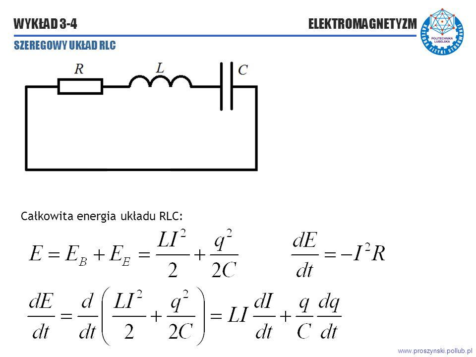www.proszynski.pollub.pl WYKŁAD 3-4 ELEKTROMAGNETYZM SZEREGOWY UKŁAD RLC Całkowita energia układu RLC: