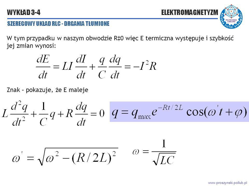 www.proszynski.pollub.pl WYKŁAD 3-4 ELEKTROMAGNETYZM W tym przypadku w naszym obwodzie R‡0 więc E termiczna występuje i szybkość jej zmian wynosi: Znak – pokazuje, że E maleje SZEREGOWY UKŁAD RLC - DRGANIA TŁUMIONE