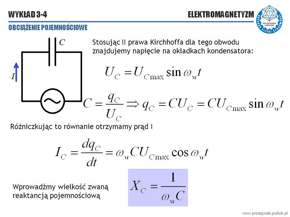 www.proszynski.pollub.pl WYKŁAD 3-4 ELEKTROMAGNETYZM OBCIĄŻENIE POJEMNOŚCIOWE Stosując II prawa Kirchhoffa dla tego obwodu znajdujemy napięcie na okładkach kondensatora: Różniczkując to równanie otrzymamy prąd I Wprowadźmy wielkość zwaną reaktancją pojemnościową