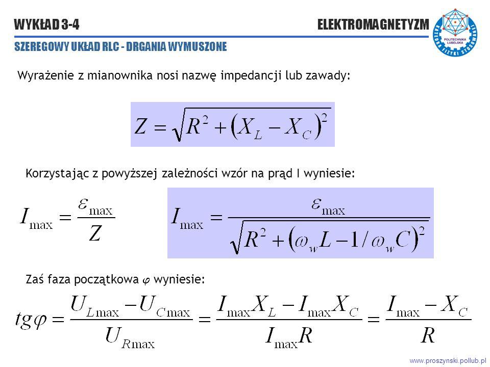 www.proszynski.pollub.pl WYKŁAD 3-4 ELEKTROMAGNETYZM SZEREGOWY UKŁAD RLC - DRGANIA WYMUSZONE Wyrażenie z mianownika nosi nazwę impedancji lub zawady: Korzystając z powyższej zależności wzór na prąd I wyniesie: Zaś faza początkowa  wyniesie: