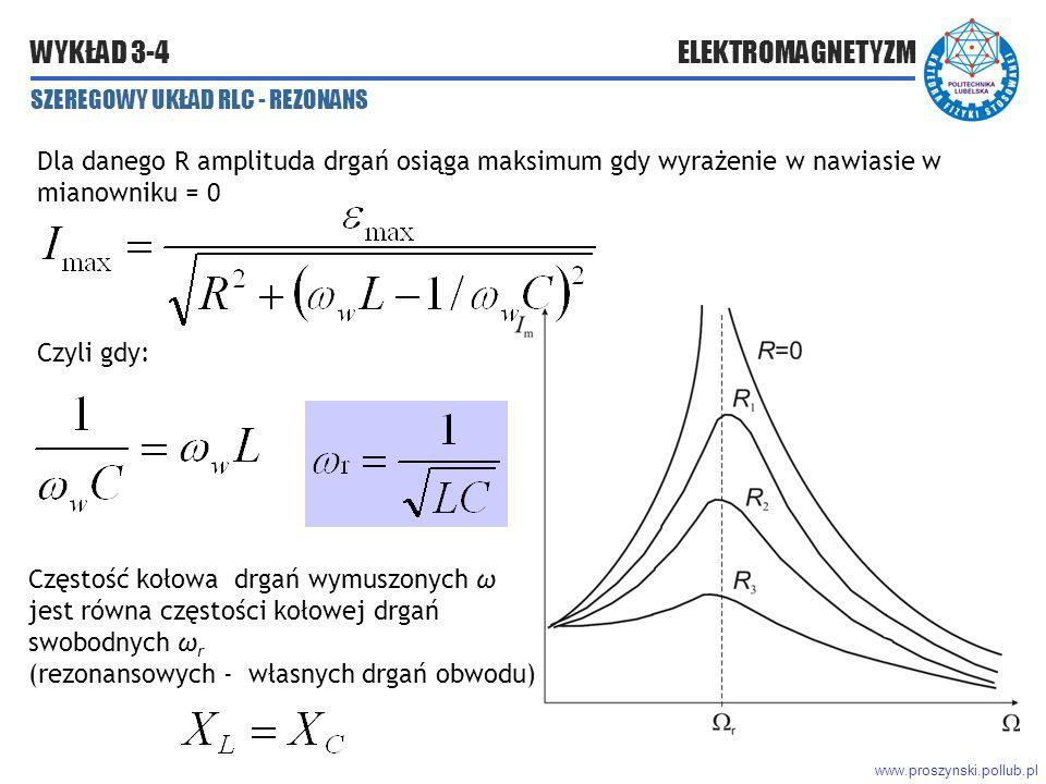 www.proszynski.pollub.pl WYKŁAD 3-4 ELEKTROMAGNETYZM SZEREGOWY UKŁAD RLC - REZONANS Dla danego R amplituda drgań osiąga maksimum gdy wyrażenie w nawiasie w mianowniku = 0 Czyli gdy: Częstość kołowa drgań wymuszonych ω jest równa częstości kołowej drgań swobodnych ω r (rezonansowych - własnych drgań obwodu)