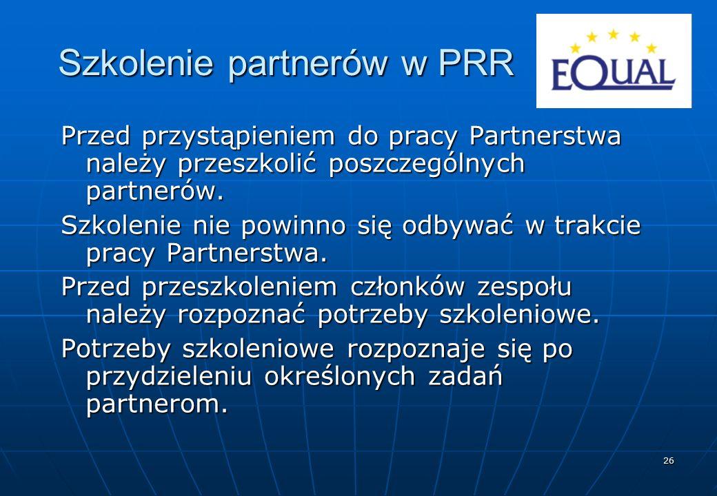 26 Szkolenie partnerów w PRR Przed przystąpieniem do pracy Partnerstwa należy przeszkolić poszczególnych partnerów. Szkolenie nie powinno się odbywać