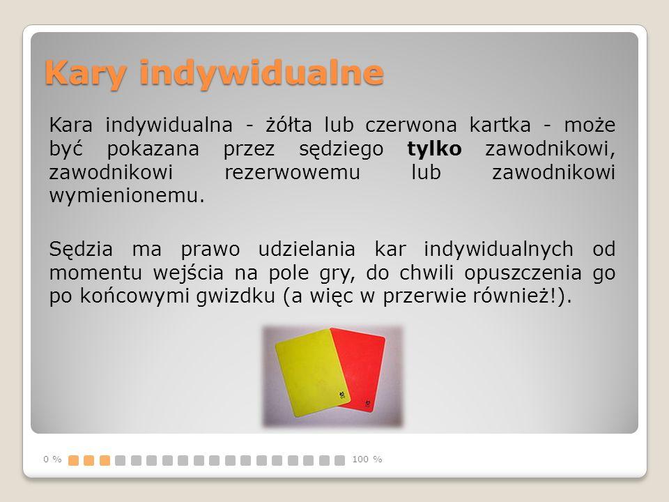 Kary indywidualne Kara indywidualna - żółta lub czerwona kartka - może być pokazana przez sędziego tylko zawodnikowi, zawodnikowi rezerwowemu lub zawo