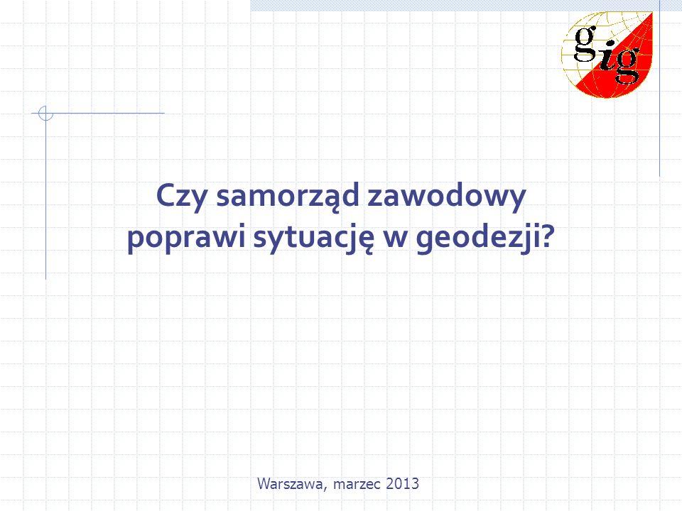 Czy samorząd zawodowy poprawi sytuację w geodezji? Warszawa, marzec 2013