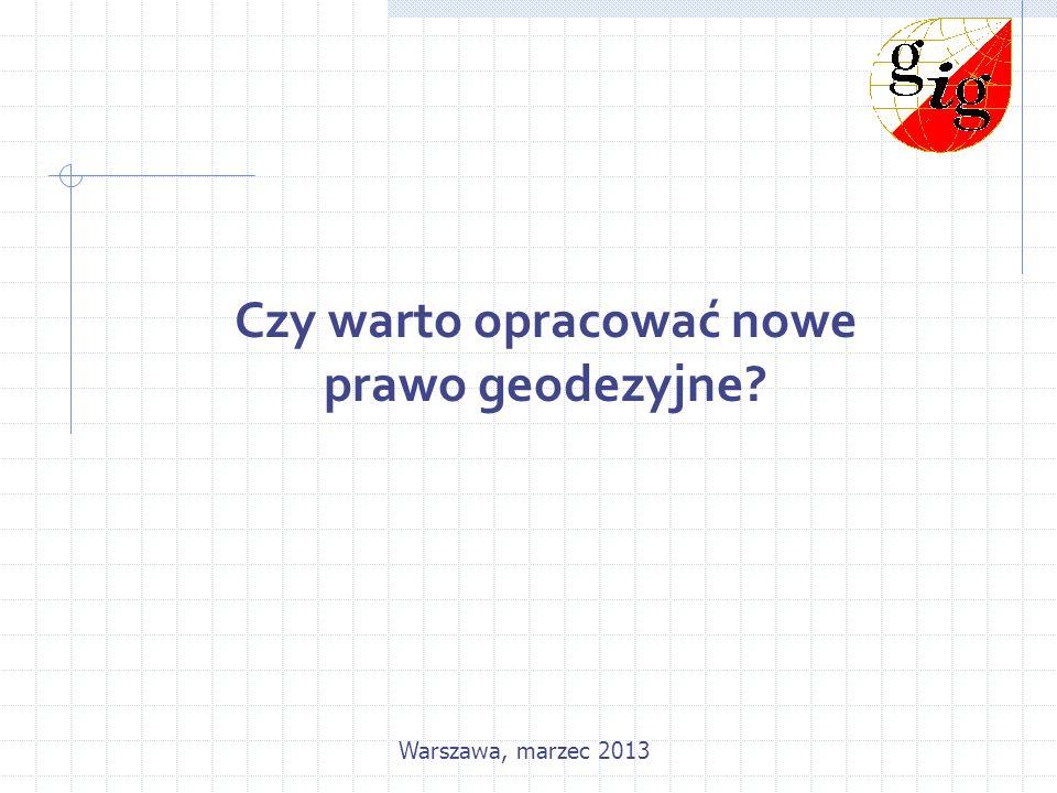Czy warto opracować nowe prawo geodezyjne? Warszawa, marzec 2013