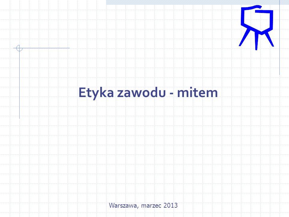 Etyka zawodu - mitem Warszawa, marzec 2013