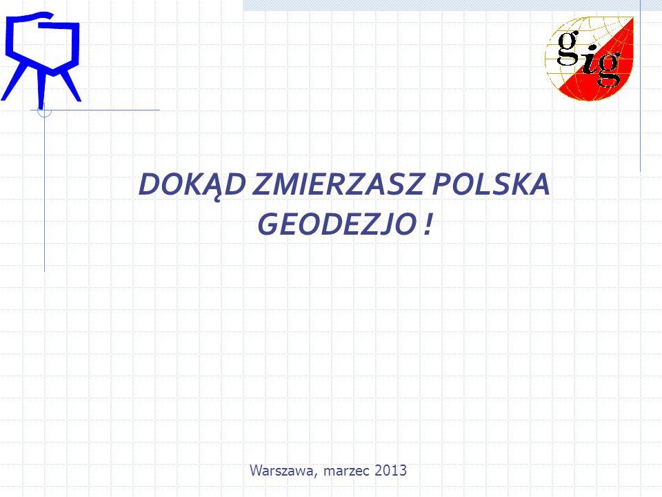 DOKĄD ZMIERZASZ POLSKA GEODEZJO ! Warszawa, marzec 2013