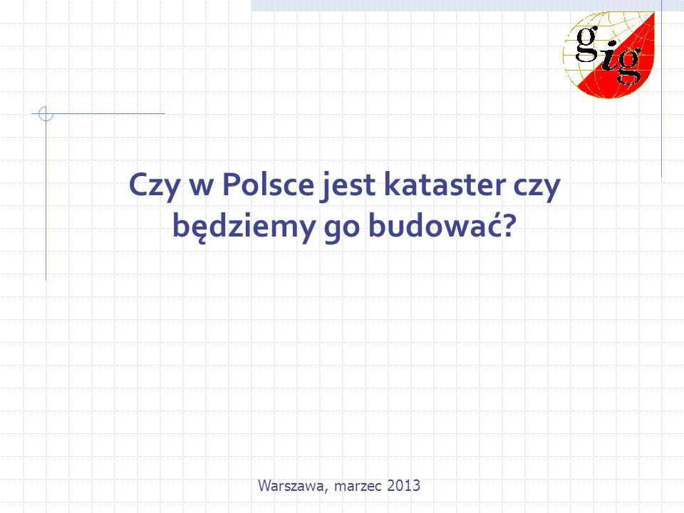 Czy w Polsce jest kataster czy będziemy go budować? Warszawa, marzec 2013