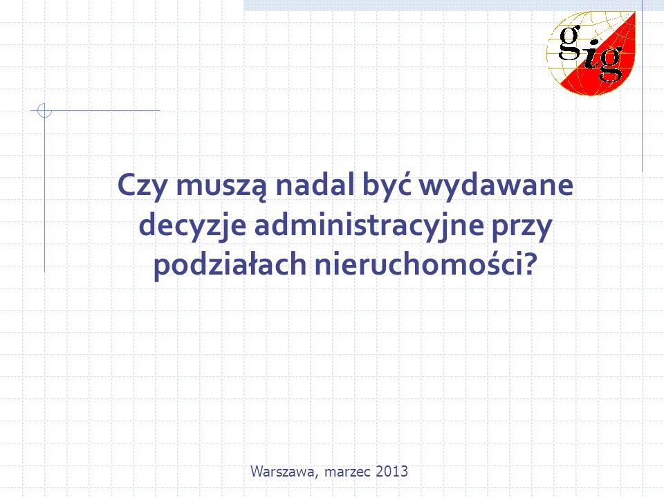 Czy muszą nadal być wydawane decyzje administracyjne przy podziałach nieruchomości? Warszawa, marzec 2013