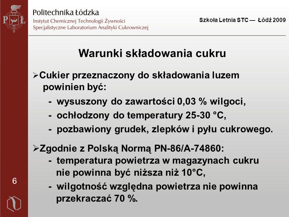 Szkoła Letnia STC — Łódź 2009 6 Warunki składowania cukru  Cukier przeznaczony do składowania luzem powinien być: - wysuszony do zawartości 0,03 % wilgoci, - ochłodzony do temperatury 25-30 °C, - pozbawiony grudek, zlepków i pyłu cukrowego.