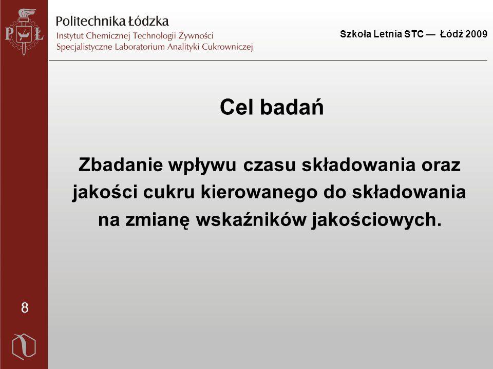 Szkoła Letnia STC — Łódź 2009 8 Cel badań Zbadanie wpływu czasu składowania oraz jakości cukru kierowanego do składowania na zmianę wskaźników jakościowych.