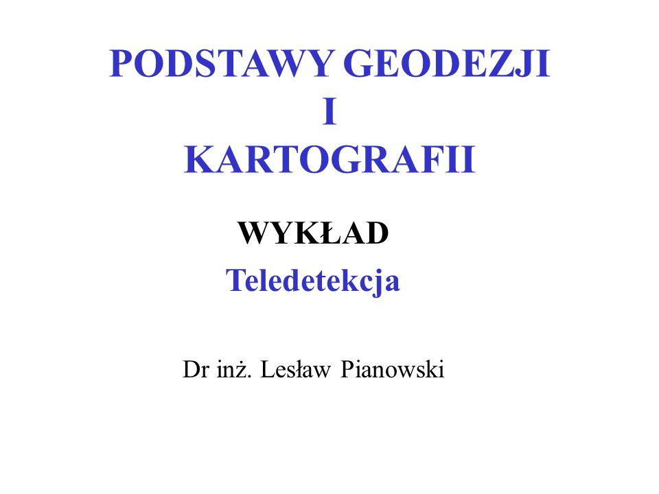 PODSTAWY GEODEZJI I KARTOGRAFII WYKŁAD Teledetekcja Dr inż. Lesław Pianowski