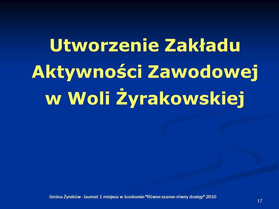 17 Utworzenie Zakładu Aktywności Zawodowej w Woli Żyrakowskiej Gmina Żyraków - laureat 1 miejsca w konkursie Równe szanse równy dostęp 2010