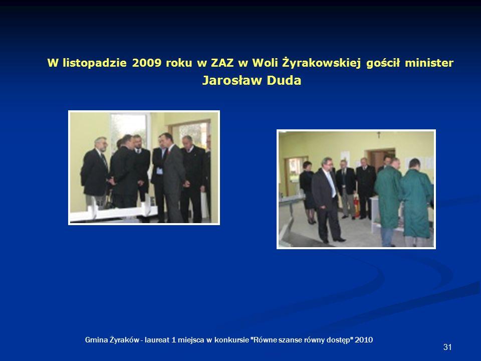 31 W listopadzie 2009 roku w ZAZ w Woli Żyrakowskiej gościł minister Jarosław Duda Gmina Żyraków - laureat 1 miejsca w konkursie Równe szanse równy dostęp 2010