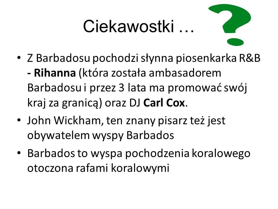 Ciekawostki … Z Barbadosu pochodzi słynna piosenkarka R&B - Rihanna (która została ambasadorem Barbadosu i przez 3 lata ma promować swój kraj za granicą) oraz DJ Carl Cox.