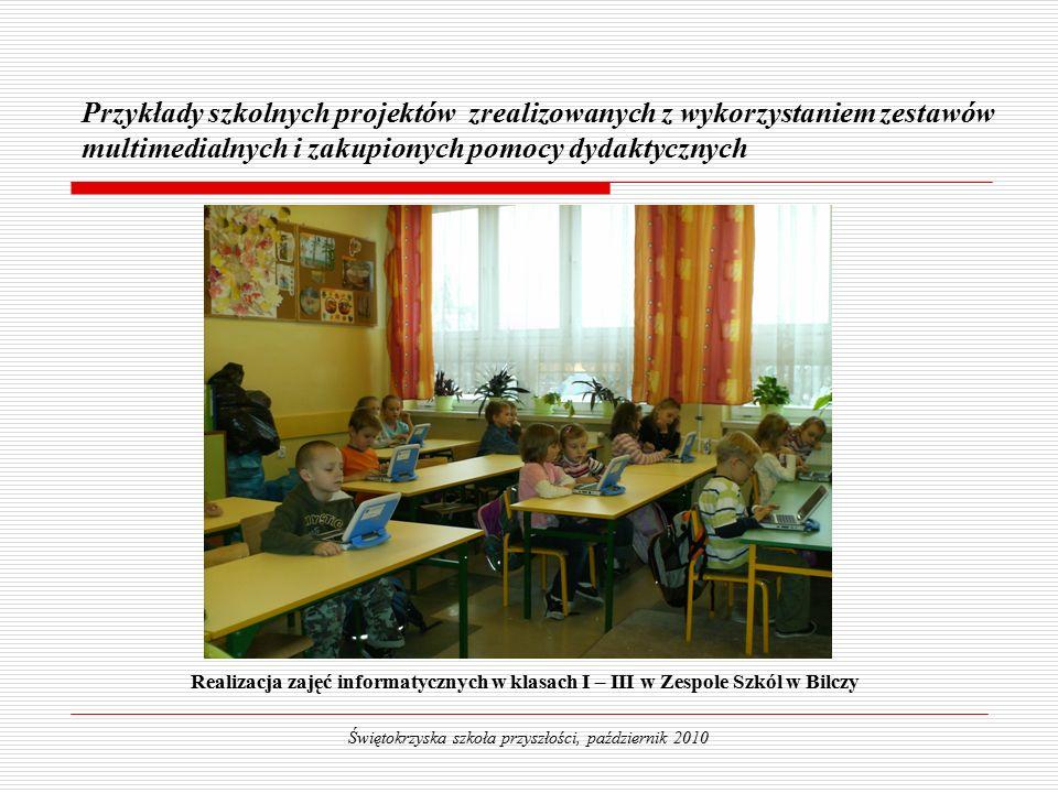 Realizacja zajęć informatycznych w klasach I – III w Zespole Szkól w Bilczy Przykłady szkolnych projektów zrealizowanych z wykorzystaniem zestawów multimedialnych i zakupionych pomocy dydaktycznych Świętokrzyska szkoła przyszłości, październik 2010