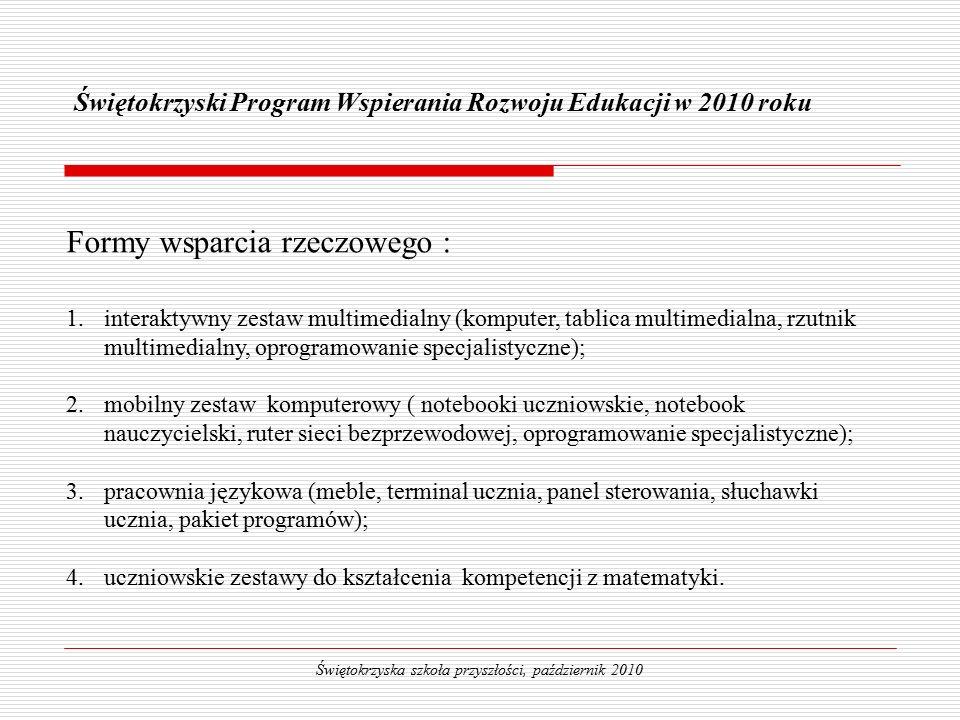 Świętokrzyski Program Wspierania Rozwoju Edukacji w 2010 roku Świętokrzyska szkoła przyszłości, październik 2010 Formy wsparcia rzeczowego :  interaktywny zestaw multimedialny (komputer, tablica multimedialna, rzutnik multimedialny, oprogramowanie specjalistyczne);  mobilny zestaw komputerowy ( notebooki uczniowskie, notebook nauczycielski, ruter sieci bezprzewodowej, oprogramowanie specjalistyczne);  pracownia językowa (meble, terminal ucznia, panel sterowania, słuchawki ucznia, pakiet programów);  uczniowskie zestawy do kształcenia kompetencji z matematyki.