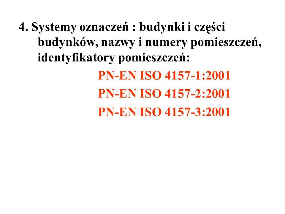 4. Systemy oznaczeń : budynki i części budynków, nazwy i numery pomieszczeń, identyfikatory pomieszczeń: PN-EN ISO 4157-1:2001 PN-EN ISO 4157-2:2001 P