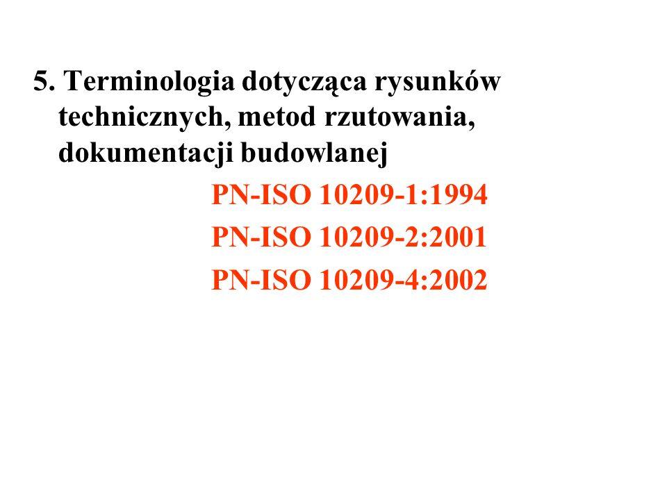 5. Terminologia dotycząca rysunków technicznych, metod rzutowania, dokumentacji budowlanej PN-ISO 10209-1:1994 PN-ISO 10209-2:2001 PN-ISO 10209-4:2002