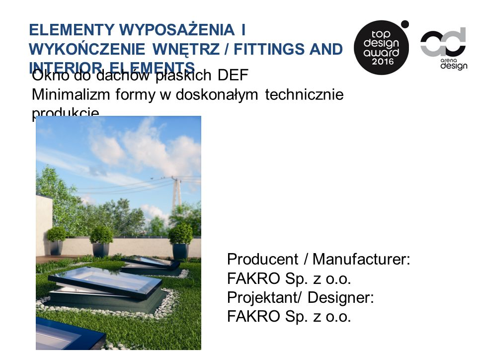ELEMENTY WYPOSAŻENIA I WYKOŃCZENIE WNĘTRZ / FITTINGS AND INTERIOR ELEMENTS Okno do dachów płaskich DEF Minimalizm formy w doskonałym technicznie produkcie Producent / Manufacturer: FAKRO Sp.