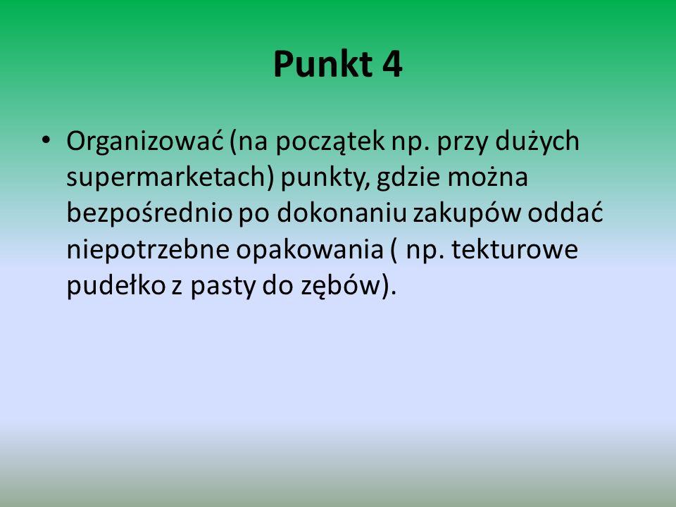 Punkt 4 Organizować (na początek np. przy dużych supermarketach) punkty, gdzie można bezpośrednio po dokonaniu zakupów oddać niepotrzebne opakowania (
