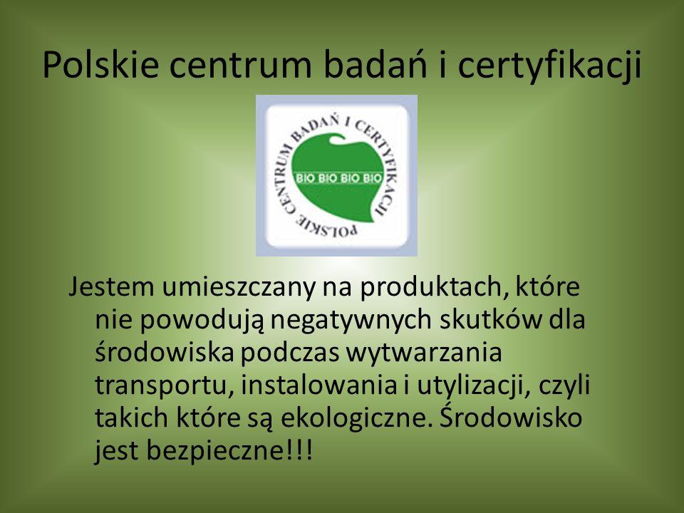 Polskie centrum badań i certyfikacji Jestem umieszczany na produktach, które nie powodują negatywnych skutków dla środowiska podczas wytwarzania transportu, instalowania i utylizacji, czyli takich które są ekologiczne.