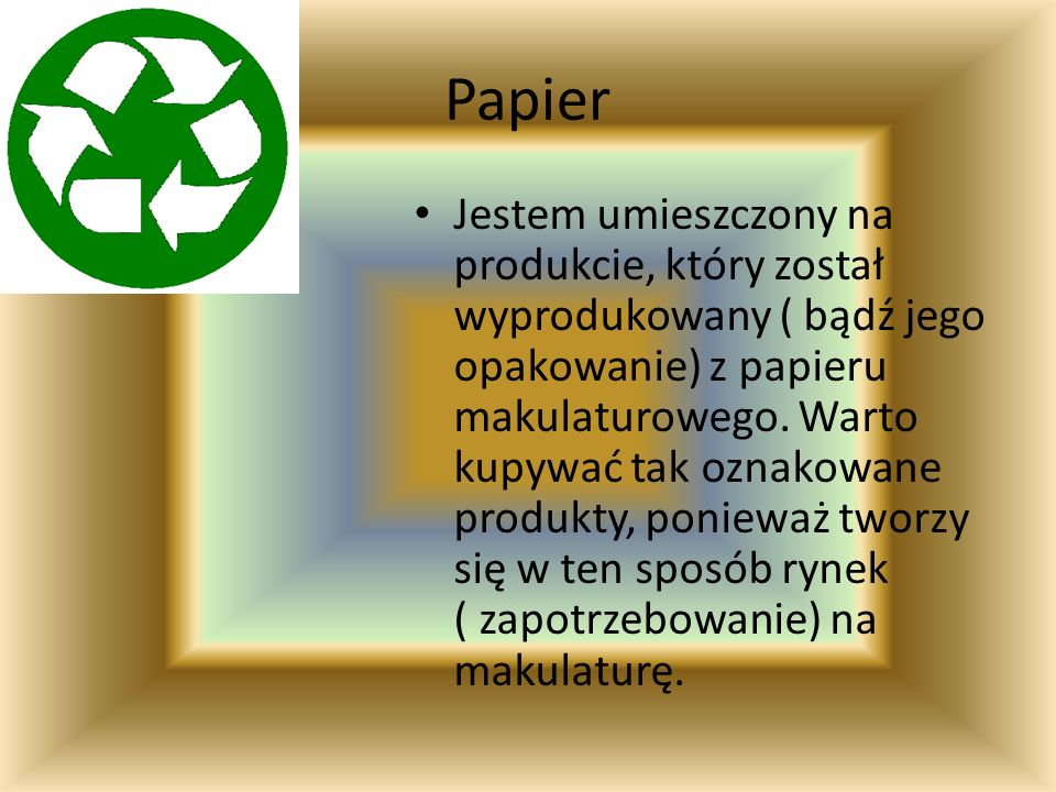 Papier Jestem umieszczony na produkcie, który został wyprodukowany ( bądź jego opakowanie) z papieru makulaturowego. Warto kupywać tak oznakowane prod