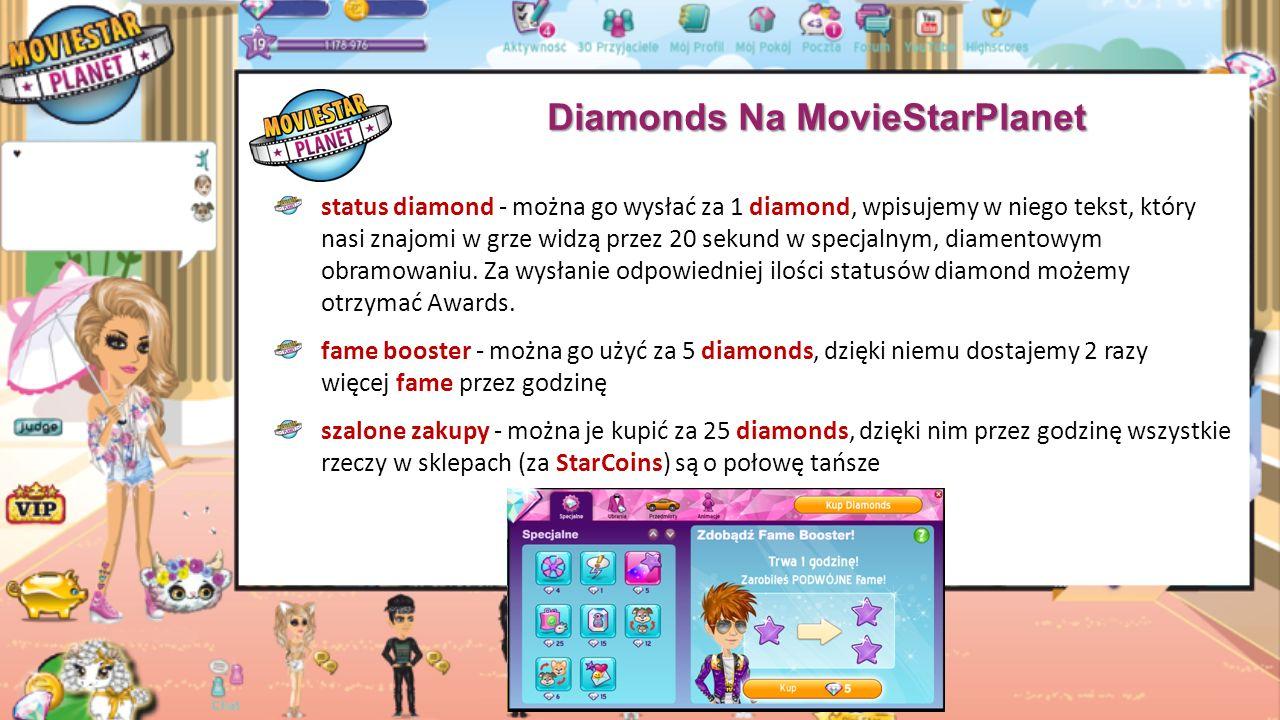 Diamonds Na MovieStarPlanet diamonds czyli diamenty to płatna, wirtualna waluta w grze diamonds można je zdobyć na 3 sposoby: posiadać konto VIP, wygrać konkurs, zakupić pakiet z diamentami sklep diamonds specjalny sklep z rzeczami za tą walutę (oprócz ubrań, przedmiotów i animacji, znajdują się tam również specjalne opcje, dostępne jedynie za diamonds) koło fame - można nim zakręcić za 4 diamonds i w zamian można wygrać od 500 do 6000 fame