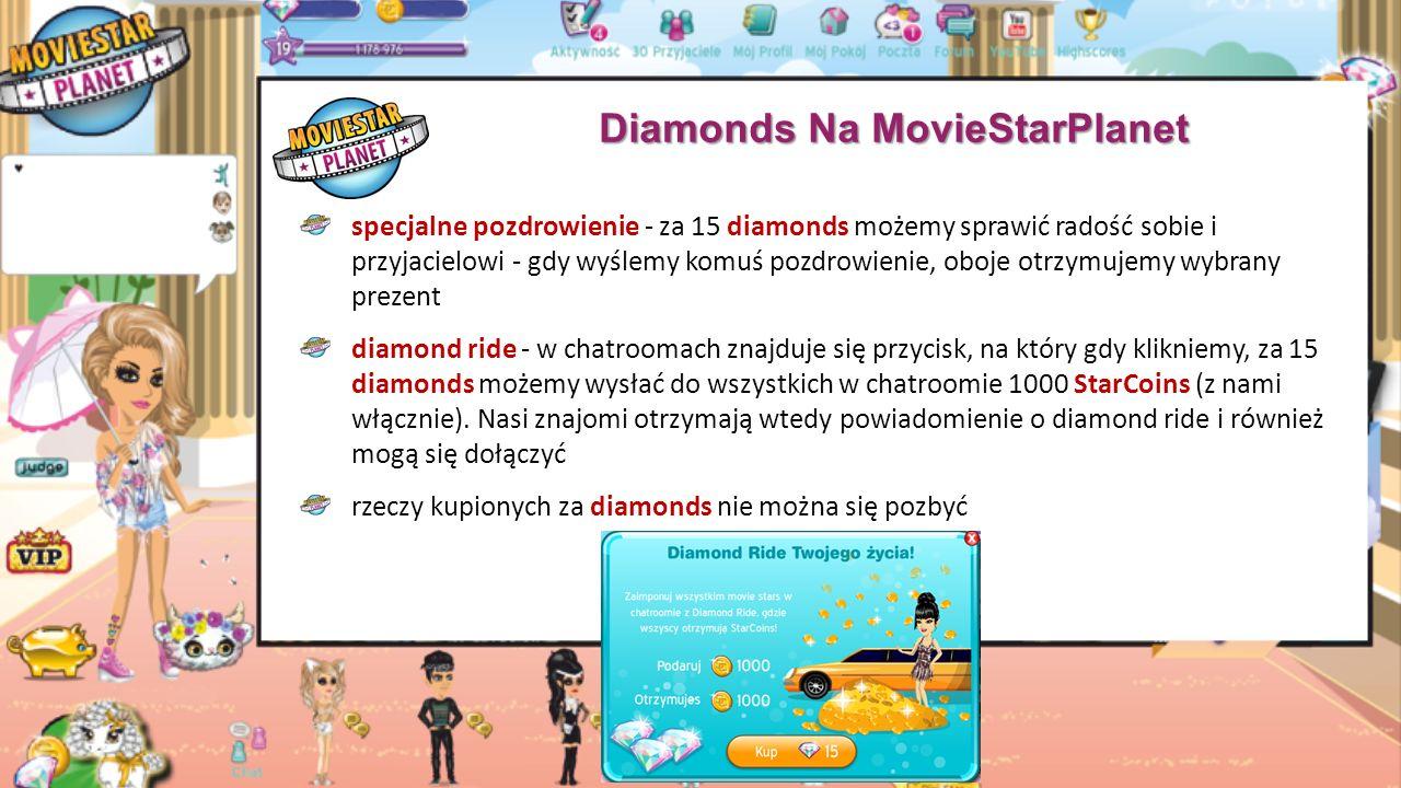Diamonds Na MovieStarPlanet profil diamond - można go kupić za 15 diamonds, a będzie się wyświetlał na naszym profilu przez cały tydzień natychmiastowe rośnięcie - za opłatą określonej liczby diamonds (to zależy od levela zwierzaka, najwięcej 12 diamonds) możemy sprawić, że nasz zwierzak urośnie i od razu zdobędzie maksymalny poziom zmień swojego zwierzaka - jeśli nie podoba się wygląd posiadanego zwierzaka, za opłatą 6 diamonds możemy go zmienić (dotyczy tylko starych zwierzaków)