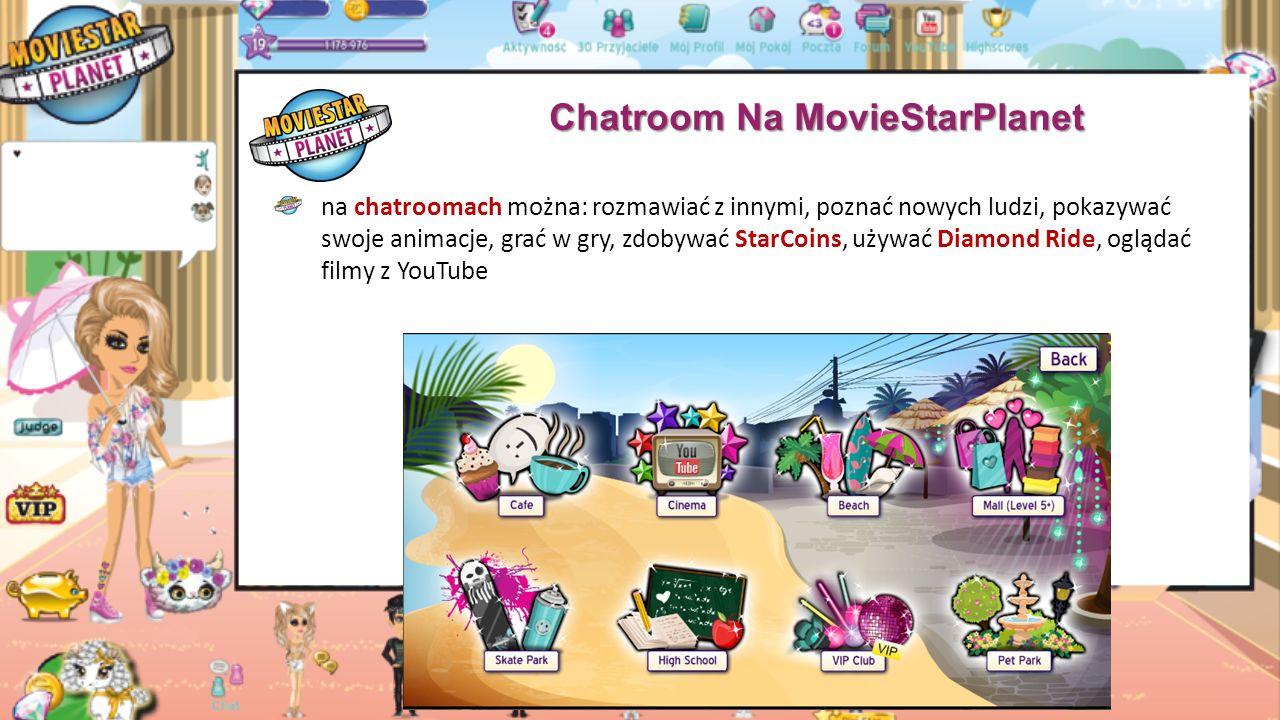 Chatroom Na MovieStarPlanet chatroom (pokój rozmów) to miejsce, w którym ludzie mogą się spotykać, rozmawiać, bawić się i zarabiać obecnie w grze jest 9 chatroomow: kawiarnia, kino, plaża, skate park, szkoła (dostępne dla wszystkich graczy), centrum handlowe (dostępne jest dla osób z 8 lub większym levelem), klub VIP (dostępny tylko dla osób z kontem VIP), park dla zwierzaka (możemy wejść, jeśli posiadamy jakiegokolwiek zwierzaka), tematyczny chatroom (aby do niego wejść, należy mieć na sobie choć jedno ubranie z najnowszego konkursu)
