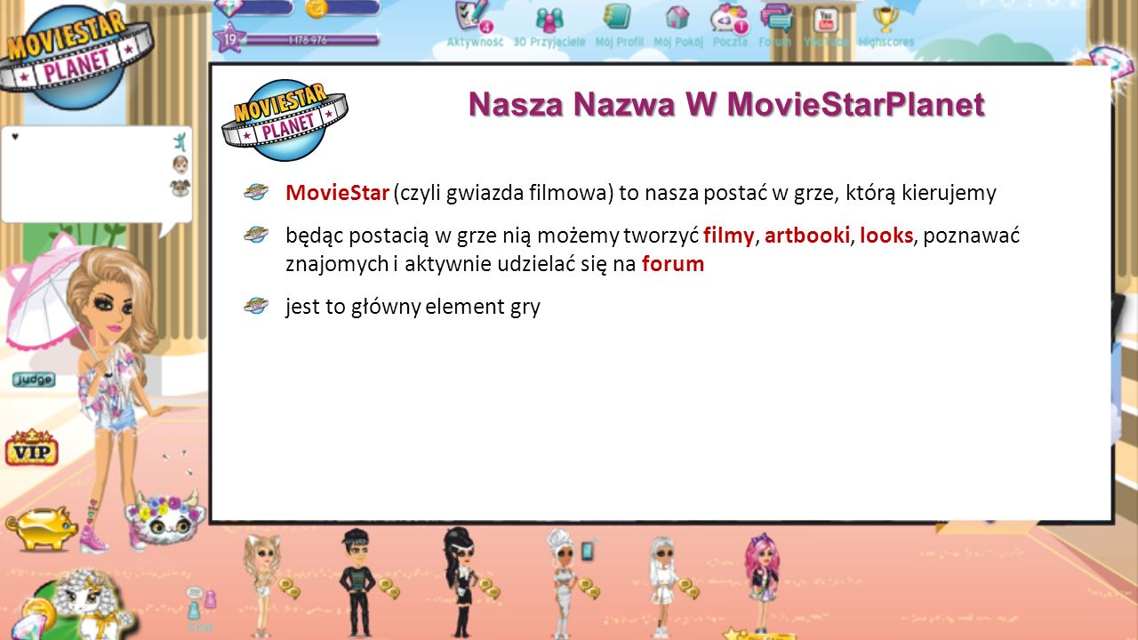 Nasza Nazwa W MovieStarPlanet MovieStar (czyli gwiazda filmowa) to nasza postać w grze, którą kierujemy będąc postacią w grze nią możemy tworzyć filmy, artbooki, looks, poznawać znajomych i aktywnie udzielać się na forum jest to główny element gry