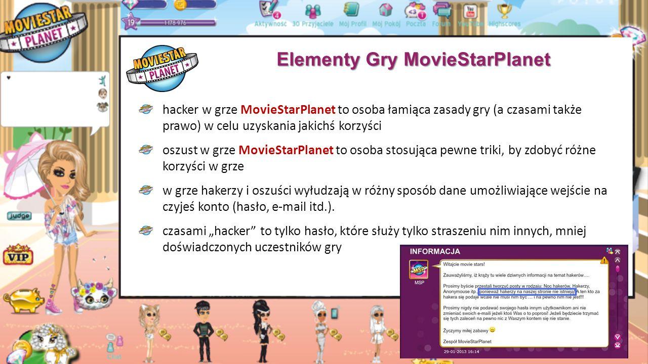 Elementy Gry MovieStarPlanet hacker w grze MovieStarPlanet to osoba łamiąca zasady gry (a czasami także prawo) w celu uzyskania jakichś korzyści oszust w grze MovieStarPlanet to osoba stosująca pewne triki, by zdobyć różne korzyści w grze w grze hakerzy i oszuści wyłudzają w różny sposób dane umożliwiające wejście na czyjeś konto (hasło, e-mail itd.).