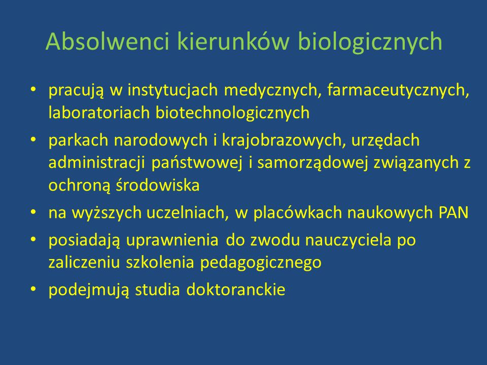 Absolwenci kierunków biologicznych pracują w instytucjach medycznych, farmaceutycznych, laboratoriach biotechnologicznych parkach narodowych i krajobrazowych, urzędach administracji państwowej i samorządowej związanych z ochroną środowiska na wyższych uczelniach, w placówkach naukowych PAN posiadają uprawnienia do zwodu nauczyciela po zaliczeniu szkolenia pedagogicznego podejmują studia doktoranckie
