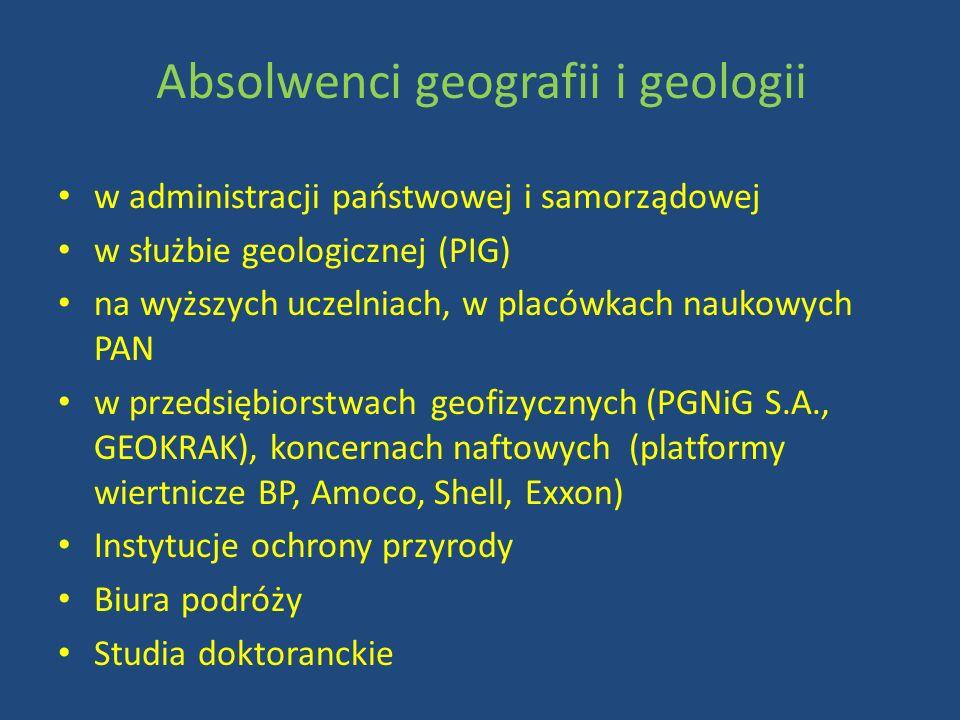 Absolwenci geografii i geologii w administracji państwowej i samorządowej w służbie geologicznej (PIG) na wyższych uczelniach, w placówkach naukowych PAN w przedsiębiorstwach geofizycznych (PGNiG S.A., GEOKRAK), koncernach naftowych (platformy wiertnicze BP, Amoco, Shell, Exxon) Instytucje ochrony przyrody Biura podróży Studia doktoranckie