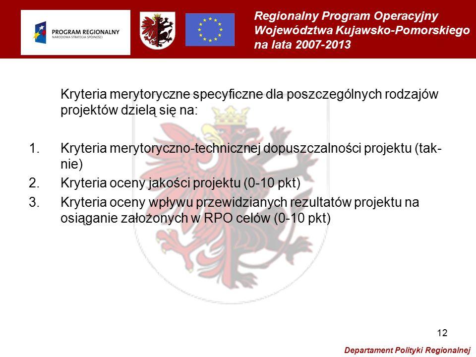 Regionalny Program Operacyjny Województwa Kujawsko-Pomorskiego na lata 2007-2013 Departament Polityki Regionalnej 12 Kryteria merytoryczne specyficzne dla poszczególnych rodzajów projektów dzielą się na: 1.Kryteria merytoryczno-technicznej dopuszczalności projektu (tak- nie) 2.Kryteria oceny jakości projektu (0-10 pkt) 3.Kryteria oceny wpływu przewidzianych rezultatów projektu na osiąganie założonych w RPO celów (0-10 pkt)