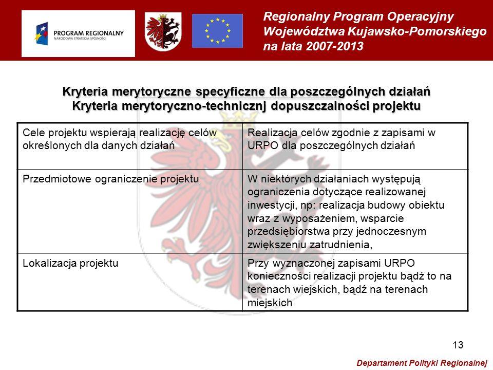 Regionalny Program Operacyjny Województwa Kujawsko-Pomorskiego na lata 2007-2013 Departament Polityki Regionalnej 13 Kryteria merytoryczne specyficzne dla poszczególnych działań Kryteria merytoryczno-technicznj dopuszczalności projektu Cele projektu wspierają realizację celów określonych dla danych działań Realizacja celów zgodnie z zapisami w URPO dla poszczególnych działań Przedmiotowe ograniczenie projektuW niektórych działaniach występują ograniczenia dotyczące realizowanej inwestycji, np: realizacja budowy obiektu wraz z wyposażeniem, wsparcie przedsiębiorstwa przy jednoczesnym zwiększeniu zatrudnienia, Lokalizacja projektuPrzy wyznaczonej zapisami URPO konieczności realizacji projektu bądź to na terenach wiejskich, bądź na terenach miejskich