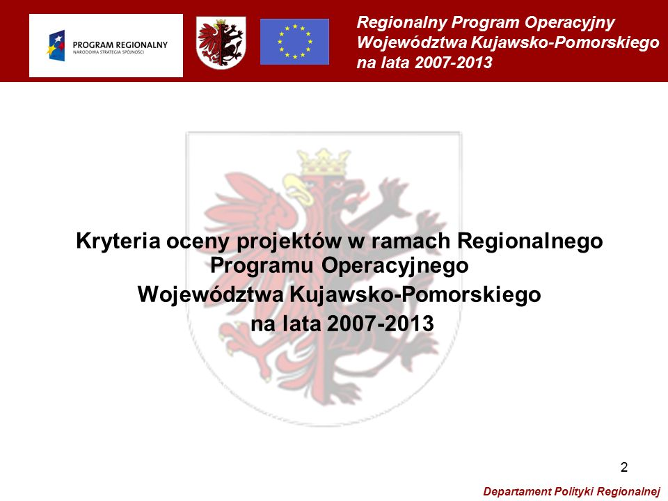 Regionalny Program Operacyjny Województwa Kujawsko-Pomorskiego na lata 2007-2013 Departament Polityki Regionalnej 3 Ocena projektów zgłoszonych do dofinansowania w ramach Regionalnego Programu Operacyjnego Województwa Kujawsko-Pomorskiego na lata 2007-2013 będzie obejmowała ocenę formalną oraz ocenę merytoryczną (w tym strategiczną)