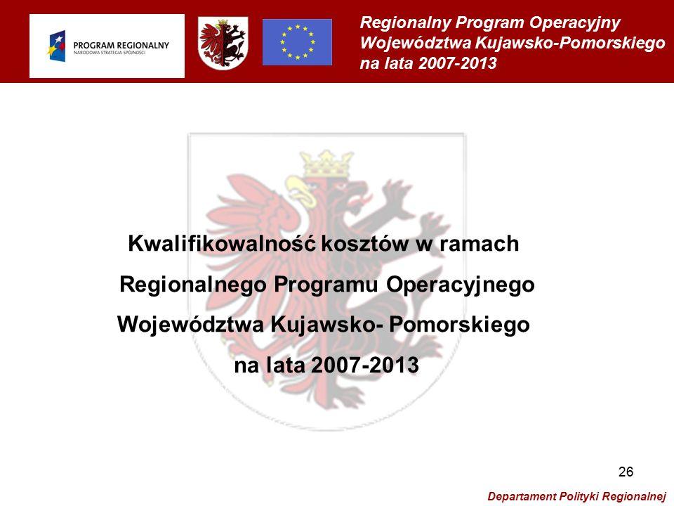Regionalny Program Operacyjny Województwa Kujawsko-Pomorskiego na lata 2007-2013 Departament Polityki Regionalnej 26 Kwalifikowalność kosztów w ramach Regionalnego Programu Operacyjnego Województwa Kujawsko- Pomorskiego na lata 2007-2013