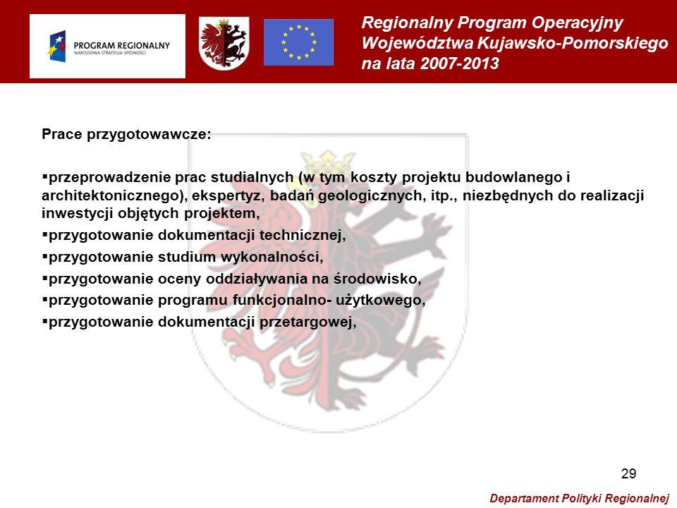 Regionalny Program Operacyjny Województwa Kujawsko-Pomorskiego na lata 2007-2013 Departament Polityki Regionalnej 29 Prace przygotowawcze:  przeprowadzenie prac studialnych (w tym koszty projektu budowlanego i architektonicznego), ekspertyz, badań geologicznych, itp., niezbędnych do realizacji inwestycji objętych projektem,  przygotowanie dokumentacji technicznej,  przygotowanie studium wykonalności,  przygotowanie oceny oddziaływania na środowisko,  przygotowanie programu funkcjonalno- użytkowego,  przygotowanie dokumentacji przetargowej,
