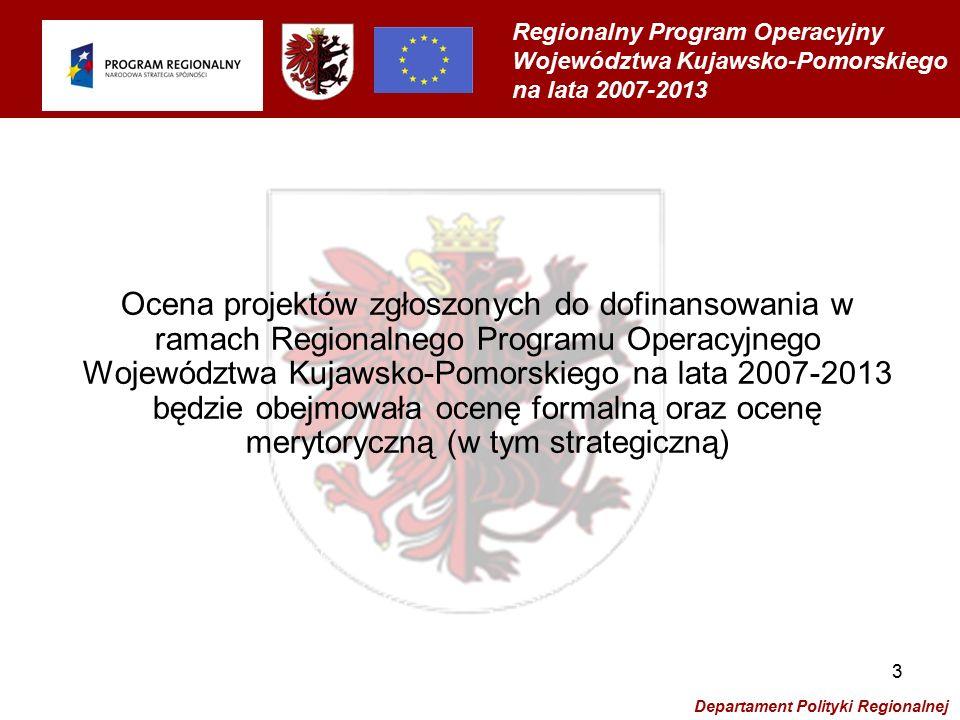 Regionalny Program Operacyjny Województwa Kujawsko-Pomorskiego na lata 2007-2013 Departament Polityki Regionalnej 4 Ocena formalna będzie polegała na sprawdzeniu poprawności złożenia wniosku oraz jego kompletności i poprawności (wraz z załącznikami), a także na sprawdzeniu zgodności złożonego wniosku aplikacyjnego z opisem działania i wymogami formalnymi wynikającymi z odpowiednich przepisów.
