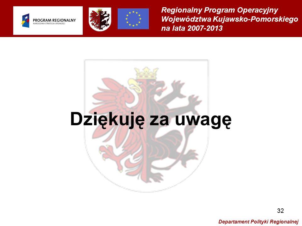 Regionalny Program Operacyjny Województwa Kujawsko-Pomorskiego na lata 2007-2013 Departament Polityki Regionalnej 32 Dziękuję za uwagę