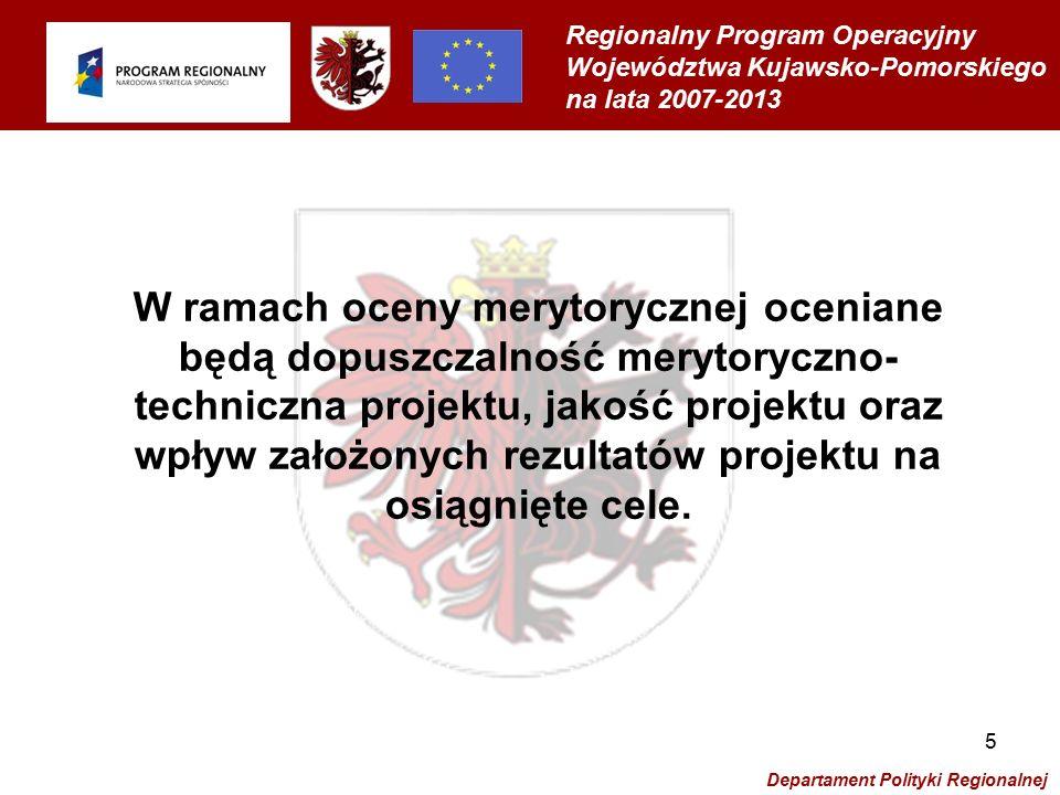 Regionalny Program Operacyjny Województwa Kujawsko-Pomorskiego na lata 2007-2013 Departament Polityki Regionalnej 5 W ramach oceny merytorycznej oceniane będą dopuszczalność merytoryczno- techniczna projektu, jakość projektu oraz wpływ założonych rezultatów projektu na osiągnięte cele.