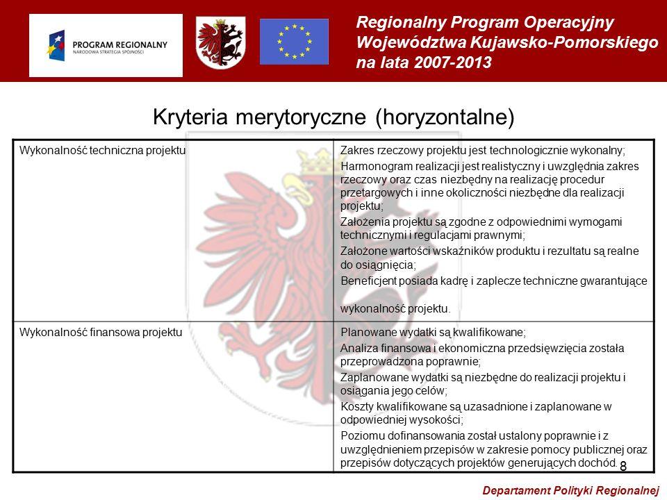 Regionalny Program Operacyjny Województwa Kujawsko-Pomorskiego na lata 2007-2013 Departament Polityki Regionalnej 8 Kryteria merytoryczne (horyzontalne) Wykonalność techniczna projektuZakres rzeczowy projektu jest technologicznie wykonalny; Harmonogram realizacji jest realistyczny i uwzględnia zakres rzeczowy oraz czas niezbędny na realizację procedur przetargowych i inne okoliczności niezbędne dla realizacji projektu; Założenia projektu są zgodne z odpowiednimi wymogami technicznymi i regulacjami prawnymi; Założone wartości wskaźników produktu i rezultatu są realne do osiągnięcia; Beneficjent posiada kadrę i zaplecze techniczne gwarantujące wykonalność projektu.