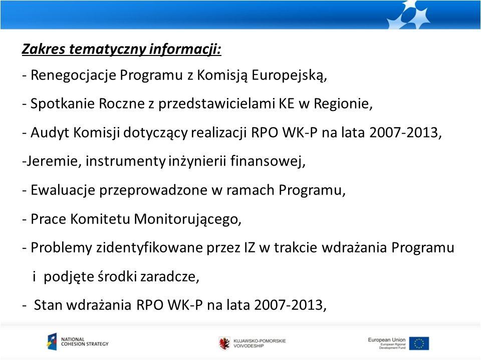 Zakres tematyczny informacji: - Renegocjacje Programu z Komisją Europejską, - Spotkanie Roczne z przedstawicielami KE w Regionie, - Audyt Komisji dotyczący realizacji RPO WK-P na lata 2007-2013, -Jeremie, instrumenty inżynierii finansowej, - Ewaluacje przeprowadzone w ramach Programu, - Prace Komitetu Monitorującego, - Problemy zidentyfikowane przez IZ w trakcie wdrażania Programu i podjęte środki zaradcze, - Stan wdrażania RPO WK-P na lata 2007-2013,